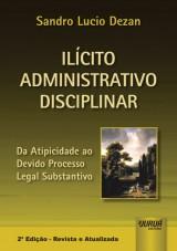 Capa do livro: Il�cito Administrativo Disciplinar - Da Atipicidade ao Devido Processo Legal Substantivo, 2� Edi��o - Revista e Atualizada, Sandro Lucio Dezan
