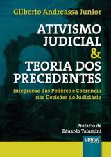 Capa do livro: Ativismo Judicial & Teoria dos Precedentes - Integração dos Poderes e Coerência nas Decisões do Judiciário - Prefácio de Eduardo Talamini, Gilberto Andreassa Junior