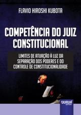 Capa do livro: Compet�ncia do Juiz Constitucional - Limites de Atua��o � Luz da Separa��o dos Poderes e do Controle de Constitucionalidade, Flavio Hiroshi Kubota