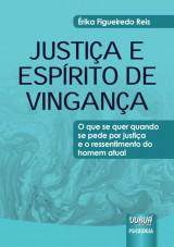 Capa do livro: Justiça e Espírito de Vingança - O que se quer quando se pede por justiça e o ressentimento do homem atual, Érika Figueiredo Reis