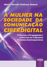 Capa do livro: Mulher na Sociedade da Comunicação Ciberdigital, A - O Cinema, a Propaganda e a Internet na Trajetória Feminina Contemporânea, Maria Goretti Pedroso Soares
