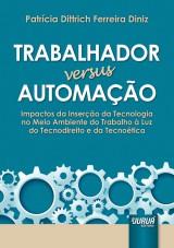 Capa do livro: Trabalhador versus Automação - Impactos da Inserção da Tecnologia no Meio Ambiente do Trabalho à Luz do Tecnodireito e da Tecnoética, Patrícia Dittrich Ferreira Diniz