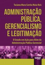 Capa do livro: Administração Pública, Gerencialismo e Legitimação - O Estado em Ação para Além da Administração Pública Gerencial, Taciana Mara Corrêa Maia Reis