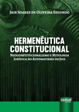 Capa do livro: Hermenêutica Constitucional - Neoconstitucionalismo e Mitologia Jurídica no Automatismo do Juiz, Jair Soares de Oliveira Segundo