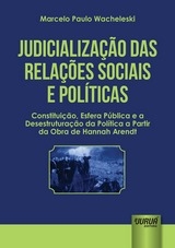 Capa do livro: Judicialização das Relações Sociais e Políticas - Constituição, Esfera Pública e a Desestruturação da Política a Partir da Obra de Hannah Arendt, Marcelo Paulo Wacheleski