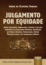 Capa do livro: Julgamento por Equidade - Dever Judiciário, Obrigação e Limites à Luz dos Princípios da Igualdade Material, Dignidade da Pessoa Humana, Moralidade, Devido Processo Legal e da Segurança Jurídica, Jorge de Oliveira Vargas