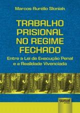 Capa do livro: Trabalho Prisional no Regime Fechado - Entre a Lei de Execução Penal e a Realidade Vivenciada, Marcos Aurélio Sloniak