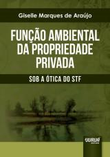 Capa do livro: Função Ambiental da Propriedade Privada - Sob a Ótica do STF, Giselle Marques de Araújo