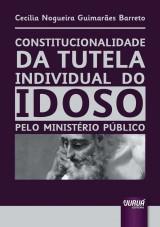 Capa do livro: Constitucionalidade da Tutela Individual do Idoso pelo Ministério Público, Cecília Nogueira Guimarães Barreto