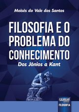 Capa do livro: Filosofia e o Problema do Conhecimento - Dos Jônios a Kant, Moisés do Vale dos Santos