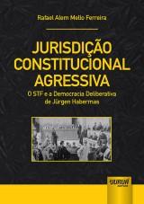 Capa do livro: Jurisdição Constitucional Agressiva - O STF e a Democracia Deliberativa de Jürgen Habermas, Rafael Alem Mello Ferreira