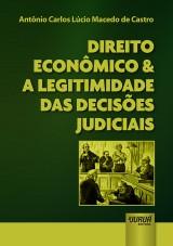 Capa do livro: Direito Econômico & a Legitimidade das Decisões Judiciais, Antônio Carlos Lúcio Macedo de Castro