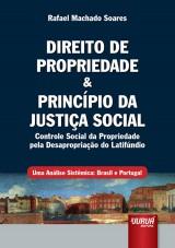 Capa do livro: Direito de Propriedade & Princípio da Justiça Social - Controle Social da Propriedade pela Desapropriação do Latifúndio - Uma Análise Sistêmica: Brasil e Portugal, Rafael Machado Soares