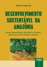 Capa do livro: Desenvolvimento Sustentável da Amazônia - Menos Desmatamento, Desperdício e Pobreza - Mais Preservação, Alimentos e Riqueza, Rinaldo Segundo
