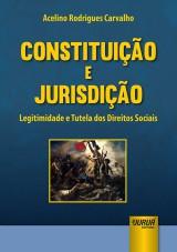 Capa do livro: Constitui��o e Jurisdi��o - Legitimidade e Tutela dos Direitos Sociais, Acelino Rodrigues Carvalho