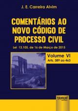Capa do livro: Comentários ao Novo Código de Processo Civil - Lei 13.105, de 16 de Março de 2015 - Volume VI - Arts. 389 ao 463, J. E. Carreira Alvim
