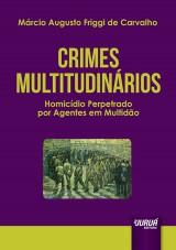 Capa do livro: Crimes Multitudinários - Homicídio Perpetrado por Agentes em Multidão, Márcio Augusto Friggi de Carvalho