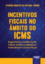 Capa do livro: Incentivos Fiscais no Âmbito do ICMS - Regramento Constitucional, Falhas Jurídico-Legislativas, Federalismo e Guerra Fiscal, Afrânio Menezes de Oliveira Júnior