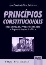 Capa do livro: Princípios Constitucionais - Razoabilidade, Proporcionalidade e Argumentação Jurídica - 2ª Edição – Revista e Atualizada, José Sérgio da Silva Cristóvam