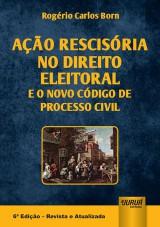 Capa do livro: A��o Rescis�ria no Direito Eleitoral e o Novo C�digo de Processo Civil, 6� Edi��o - Revista e Atualizada, Rog�rio Carlos Born