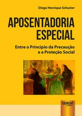 Capa do livro: Aposentadoria Especial - Entre o Princípio da Precaução e a Proteção Social, Diego Henrique Schuster