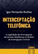 Capa do livro: Interceptação Telefônica - A Legalidade das Prorrogações das Escutas Telefônicas no Âmbito da Investigação Criminal, Igor Fernando Ruthes