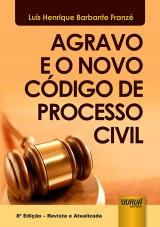 Capa do livro: Agravo e o Novo C�digo de Processo Civil, 8� Edi��o - Revista e Atualizada, Lu�s Henrique Barbante Franz�