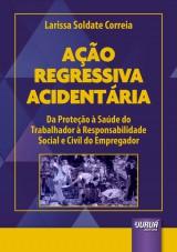 Capa do livro: Ação Regressiva Acidentária - Da Proteção à Saúde do Trabalhador à Responsabilidade Social e Civil do Empregador, Larissa Soldate Correia