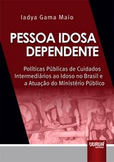 Capa do livro: Pessoa Idosa Dependente - Políticas Públicas de Cuidados Intermediários ao Idoso no Brasil e a Atuação do Ministério Público, Iadya Gama Maio