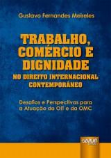 Capa do livro: Trabalho, Comércio e Dignidade no Direito Internacional Contemporâneo - Desafios e Perspectivas para a Atuação da OIT e da OMC, Gustavo Fernandes Meireles