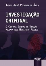 Capa do livro: Investigação Criminal - O Controle Externo de Direção Mediata Pelo Ministério Público, Thiago André Pierobom de Ávila