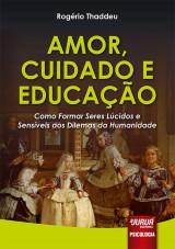 Capa do livro: Amor, Cuidado e Educação - Como Formar Seres Lúcidos e Sensíveis aos Dilemas da Humanidade, Rogério Thaddeu