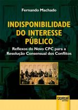 Capa do livro: Indisponibilidade do Interesse Público - Reflexos do Novo CPC para a Resolução Consensual dos Conflitos, Fernando Machado
