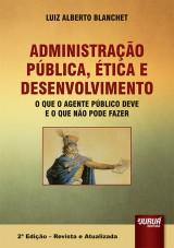 Capa do livro: Administração Pública, Ética e Desenvolvimento - O que o Agente Público Deve e o que Não Pode Fazer, Luiz Alberto Blanchet