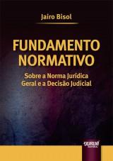 Capa do livro: Fundamento Normativo - Sobre a Norma Jur�dica Geral e a Decis�o Judicial, Jairo Bisol