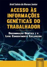 Capa do livro: Acesso às Informações Genéticas do Trabalhador - Discriminação Genética e o Livre Consentimento Esclarecido, Ariel Salete de Moraes Junior
