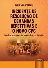 Capa do livro: Incidente de Resolução de Demandas Repetitivas e o Novo CPC - Das Inadequações às Inconstitucionalidades, Júlio César Rossi