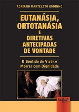 Capa do livro: Eutanásia, Ortotanásia e Diretivas Antecipadas de Vontade - O Sentido de Viver e Morrer com Dignidade, Adriano Marteleto Godinho