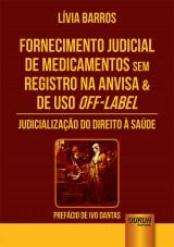 Capa do livro: Fornecimento Judicial de Medicamentos Sem Registro na Anvisa & de Uso Off-Label - Judicialização do Direito à Saúde - Prefácio de Ivo Dantas, Lívia Barros