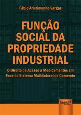 Capa do livro: Função Social da Propriedade Industrial - O Direito de Acesso a Medicamentos em Face do Sistema Multilateral de Comércio, Fábio Aristimunho Vargas