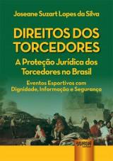 Capa do livro: Direitos dos Torcedores - A Proteção Jurídica dos Torcedores no Brasil - Eventos Esportivos com Dignidade, Informação e Segurança, Joseane Suzart Lopes da Silva