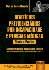 Capa do livro: Benefícios Previdenciários por Incapacidade e Perícias Médicas - Teoria e Prática - Acompanha Modelos de Impugnações às Perícias e Recursos nos Juizados Especiais Federais - JEFs - Atualizado de Acordo com o Novo CPC e a Recentíssima MP 767/2017, Alan da Costa Macedo