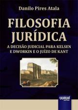 Capa do livro: Filosofia Jurídica - A Decisão Judicial para Kelsen e Dworkin e o Juízo de Kant, Danilo Pires Atala
