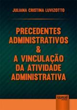 Capa do livro: Precedentes Administrativos & a Vinculação da Atividade Administrativa, Juliana Cristina Luvizotto