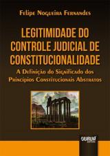 Capa do livro: Legitimidade do Controle Judicial de Constitucionalidade - A Definição do Significado dos Princípios Constitucionais Abstratos, Felipe Nogueira Fernandes