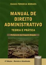 Capa do livro: Manual de Direito Administrativo - Teoria e Prática - Prefácio do Ministro José Augusto Delgado, Isaias Fonseca Moraes
