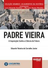 Capa do livro: Padre Vieira - A Inquisição Contra a Ciência do Futuro, Eduardo Teixeira de Carvalho Junior