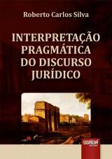 Capa do livro: Interpretação Pragmática do Discurso Jurídico, Roberto Carlos Silva