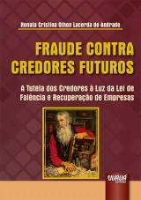 Capa do livro: Fraude Contra Credores Futuros - A Tutela dos Credores à Luz da Lei de Falência e Recuperação de Empresas, Renata Cristina Othon Lacerda de Andrade