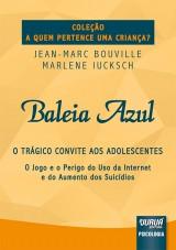 Capa do livro: Baleia Azul - O Trágico Convite aos Adolescentes - O Jogo e o Perigo do Uso da Internet e do Aumento dos Suicídios - Coleção A Quem Pertence uma Criança?, Jean-Marc Bouville e Marlene Iucksch